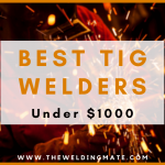 Best TIG Welder Under $1000 2021-Top Picks & Buying Guide