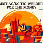 Best AC/DC TIG Welders for the Money 2021-Reviews & Buying Guide